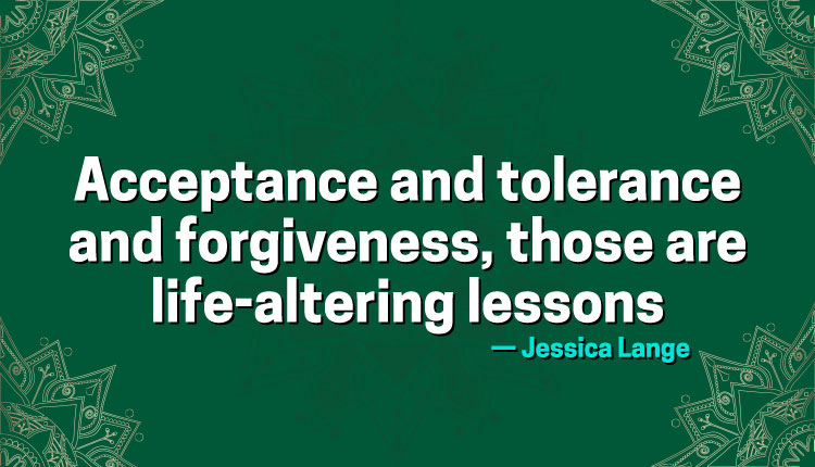 Acceptance and tolerance and forgiveness, those are life-altering lessons.  IMAGES, GIF, ANIMATED GIF, WALLPAPER, STICKER FOR WHATSAPP & FACEBOOK